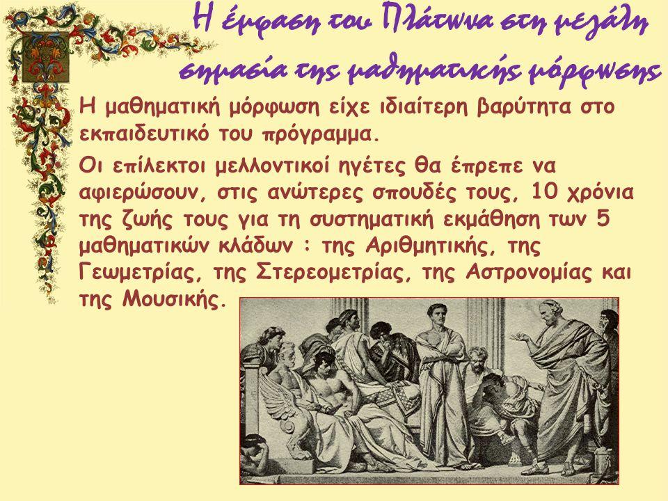 Η έμφαση του Πλάτωνα στη μεγάλη σημασία της μαθηματικής μόρφωσης Η μαθηματική μόρφωση είχε ιδιαίτερη βαρύτητα στο εκπαιδευτικό του πρόγραμμα. Οι επίλε
