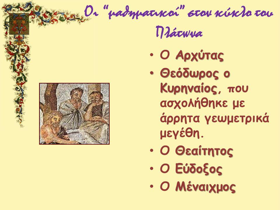 """Οι """"μαθηματικοί"""" στον κύκλο του Πλάτωνα Αρχύτας Ο Αρχύτας Θεόδωρος ο Κυρηναίος Θεόδωρος ο Κυρηναίος, που ασχολήθηκε με άρρητα γεωμετρικά μεγέθη. Θεαίτ"""