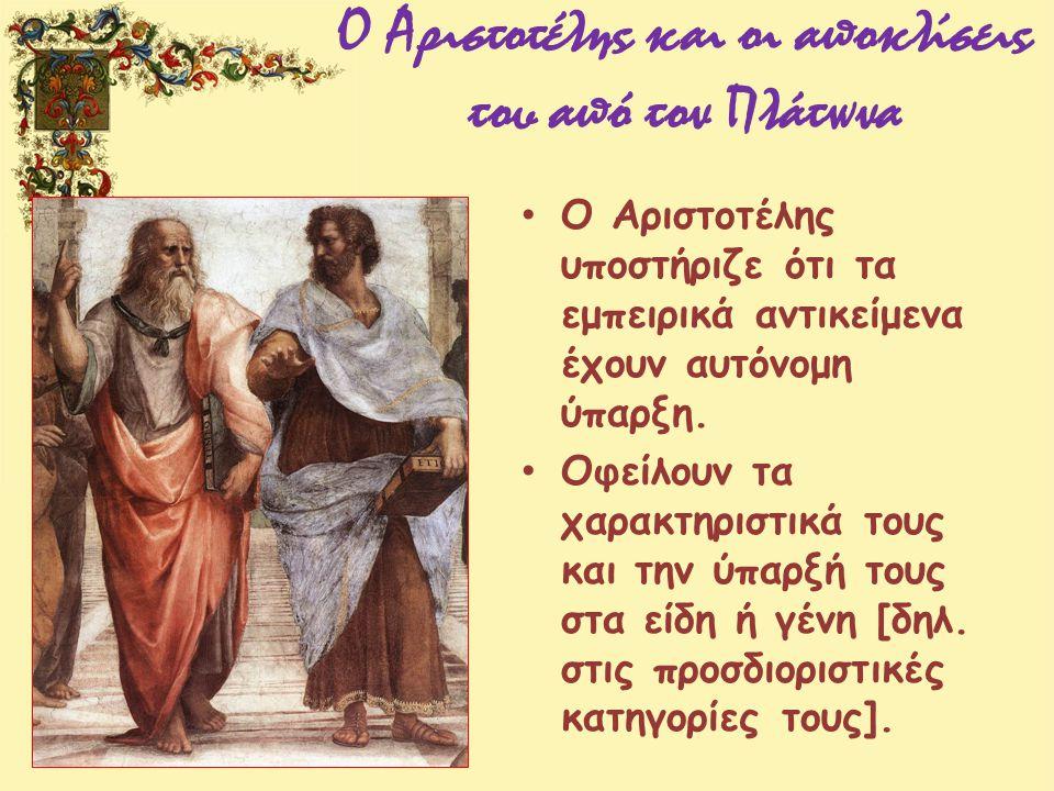 Ο Αριστοτέλης και οι αποκλίσεις του από τον Πλάτωνα Ο Αριστοτέλης υποστήριζε ότι τα εμπειρικά αντικείμενα έχουν αυτόνομη ύπαρξη. Οφείλουν τα χαρακτηρι