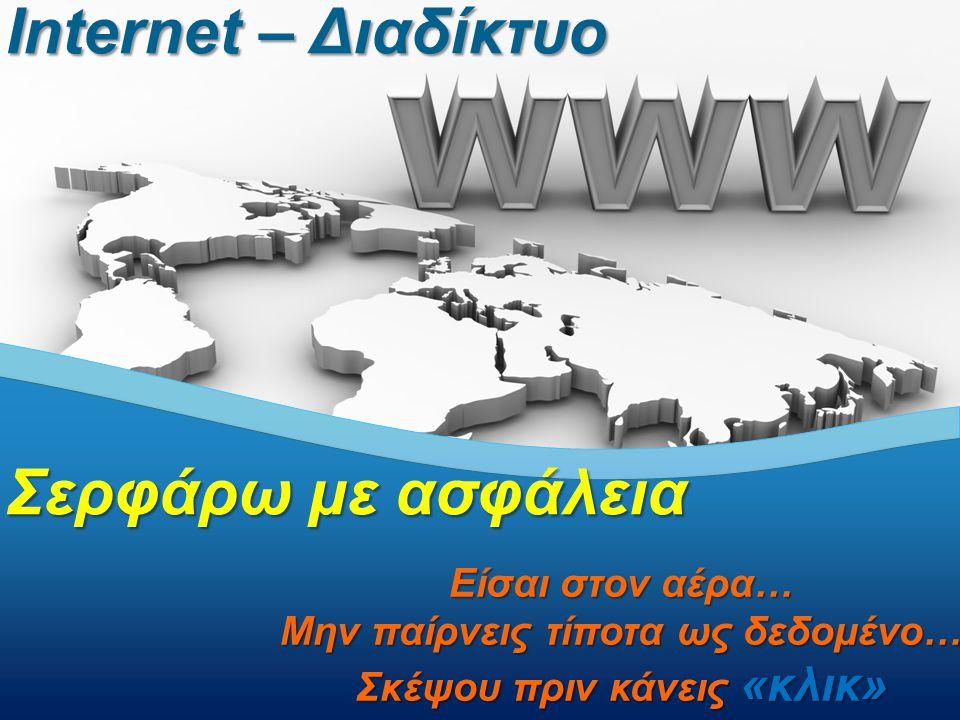 Internet – Διαδίκτυο Σερφάρω με ασφάλεια Είσαι στον αέρα… Μην παίρνεις τίποτα ως δεδομένο… Σκέψου πριν κάνεις «κλικ»