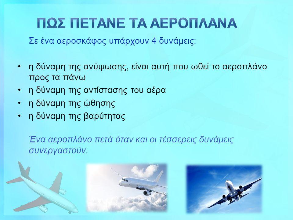 Σε ένα αεροσκάφος υπάρχουν 4 δυνάμεις: η δύναμη της ανύψωσης, είναι αυτή που ωθεί το αεροπλάνο προς τα πάνω η δύναμη της αντίστασης του αέρα η δύναμη