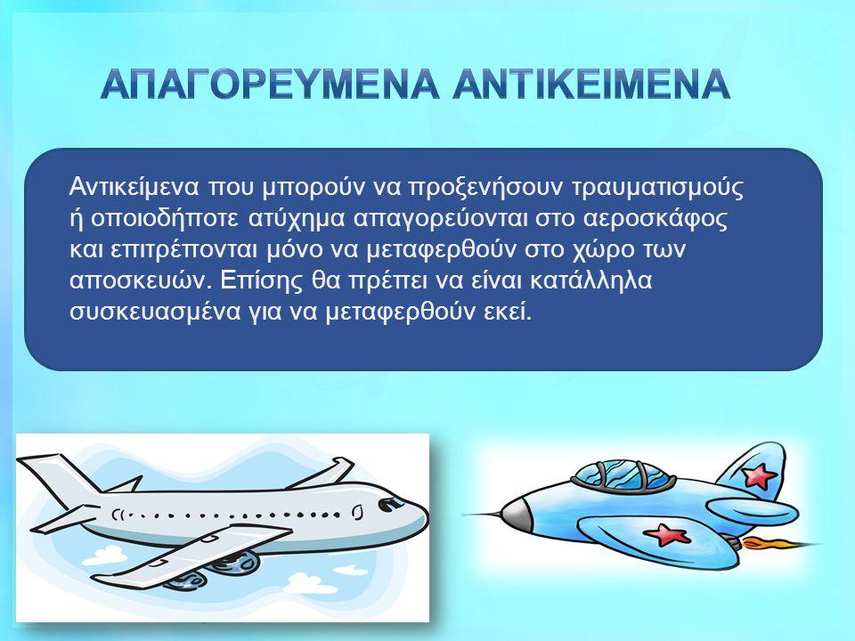 Αντικείμενα που μπορούν να προξενήσουν τραυματισμούς ή οποιοδήποτε ατύχημα απαγορεύονται στο αεροσκάφος και επιτρέπονται μόνο να μεταφερθούν στο χώρο