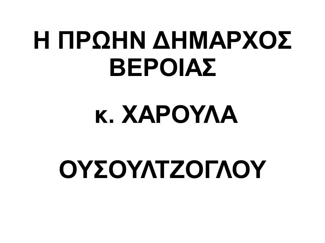 Η ΠΡΩΗΝ ΔΗΜΑΡΧΟΣ ΒΕΡΟΙΑΣ κ. ΧΑΡΟΥΛΑ ΟΥΣΟΥΛΤΖΟΓΛΟΥ