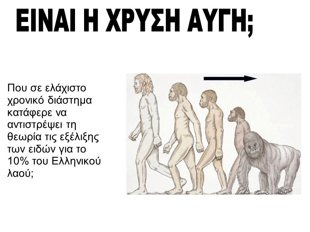 Που σε ελάχιστο χρονικό διάστημα κατάφερε να αντιστρέψει τη θεωρία τις εξέλιξης των ειδών για το 10% του Ελληνικού λαού;