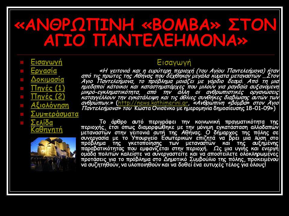 «ΑΝΘΡΩΠΙΝΗ «ΒΟΜΒΑ» ΣΤΟΝ ΑΓΙΟ ΠΑΝΤΕΛΕΗΜΟΝΑ» Εισαγωγή Εργασία Δοκιμασία Πηγές (1) Πηγές (2) Αξιολόγηση Συμπεράσματα Σελίδα Καθηγητή Σελίδα Καθηγητή Εισαγωγή «Η γειτονιά και η ευρύτερη περιοχή (του Αγίου Παντελεήμονα) ήταν από τις πρώτες της Αθήνας που δέχθηκαν μεγάλα κύματα μεταναστών …Στον Άγιο Παντελεήμονα, το πρόβλημα μοιάζει με γόρδιο δεσμό.
