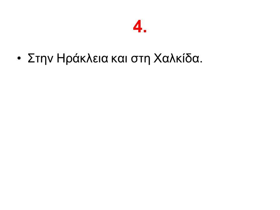 4. Στην Ηράκλεια και στη Χαλκίδα.