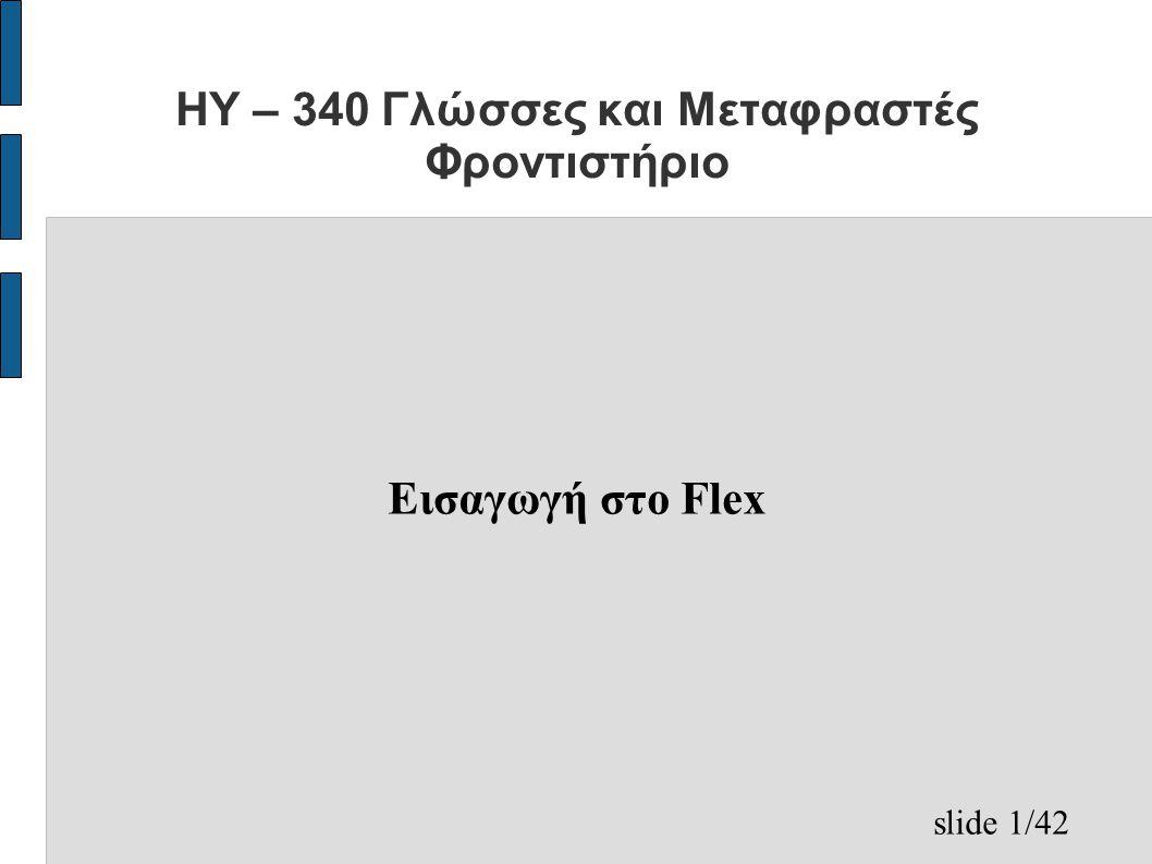 slide 22/42 Τμήμα ορισμών(7/10) – %option noyywrap ● Δεν καλεί τη συνάρτηση yywrap , η οποία καλείται από τον παραγόμενο λεξικογραφικό αναλυτή όταν τελειώσει το διάβασμα ενός αρχείου (εάν επιστρέψει 0 συνεχίζει το scanning από την είσοδο) – %option yylineno ● Δηλώνει μία καθολική μεταβλητή με το όνομα yylineno , που κρατάει τον αριθμό της τρέχουσας γραμμής του αρχείου εισόδου – %option case-insensitive ● Ο παραγόμενος λεξικογραφικός αναλυτής είναι case insensitive.