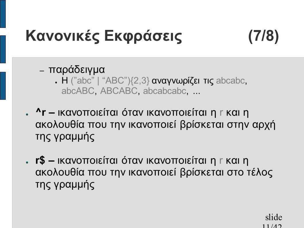 slide 11/42 Κανονικές Εκφράσεις (7/8) – παράδειγμα ● Η ( abc | ABC ){2,3} αναγνωρίζει τις abcabc, abcABC, ABCABC, abcabcabc,...