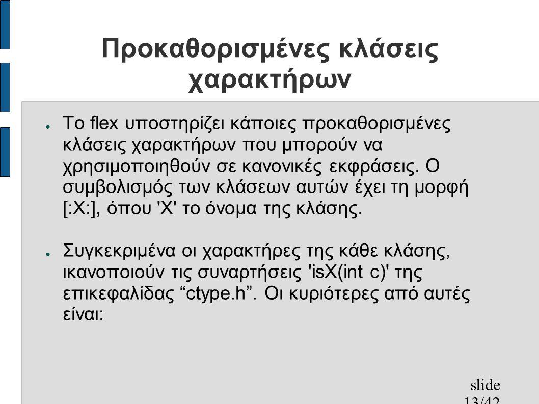 slide 13/42 Προκαθορισμένες κλάσεις χαρακτήρων ● Το flex υποστηρίζει κάποιες προκαθορισμένες κλάσεις χαρακτήρων που μπορούν να χρησιμοποιηθούν σε κανονικές εκφράσεις.