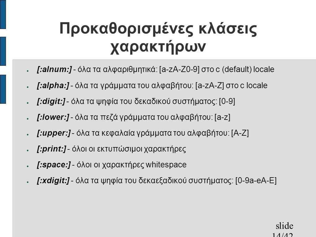 slide 14/42 Προκαθορισμένες κλάσεις χαρακτήρων ● [:alnum:] - όλα τα αλφαριθμητικά: [a-zA-Z0-9] στο c (default) locale ● [:alpha:] - όλα τα γράμματα του αλφαβήτου: [a-zA-Z] στο c locale ● [:digit:] - όλα τα ψηφία του δεκαδικού συστήματος: [0-9] ● [:lower:] - όλα τα πεζά γράμματα του αλφαβήτου: [a-z] ● [:upper:] - όλα τα κεφαλαία γράμματα του αλφαβήτου: [A-Z] ● [:print:] - όλοι οι εκτυπώσιμοι χαρακτήρες ● [:space:] - όλοι οι χαρακτήρες whitespace ● [:xdigit:] - όλα τα ψηφία του δεκαεξαδικού συστήματος: [0-9a-eA-E]