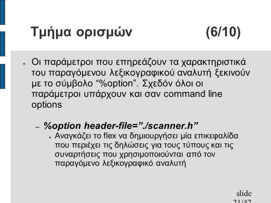 slide 21/42 Τμήμα ορισμών(6/10) ● Οι παράμετροι που επηρεάζουν τα χαρακτηριστικά του παραγόμενου λεξικογραφικού αναλυτή ξεκινούν με το σύμβολο %option .