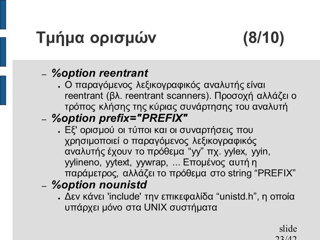 slide 23/42 Τμήμα ορισμών(8/10) – %option reentrant ● Ο παραγόμενος λεξικογραφικός αναλυτής είναι reentrant (βλ.