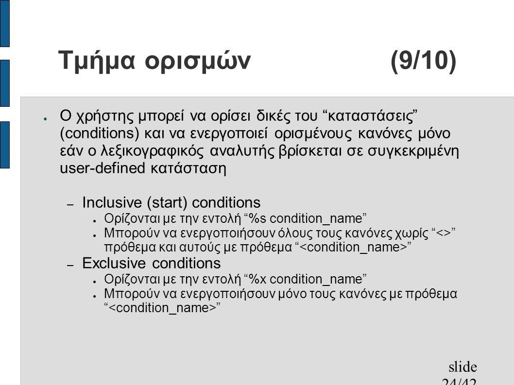 slide 24/42 Τμήμα ορισμών(9/10) ● Ο χρήστης μπορεί να ορίσει δικές του καταστάσεις (conditions) και να ενεργοποιεί ορισμένους κανόνες μόνο εάν ο λεξικογραφικός αναλυτής βρίσκεται σε συγκεκριμένη user-defined κατάσταση – Inclusive (start) conditions ● Ορίζονται με την εντολή %s condition_name ● Μπορούν να ενεργοποιήσουν όλους τους κανόνες χωρίς <> πρόθεμα και αυτούς με πρόθεμα – Exclusive conditions ● Ορίζονται με την εντολή %x condition_name ● Μπορούν να ενεργοποιήσουν μόνο τους κανόνες με πρόθεμα