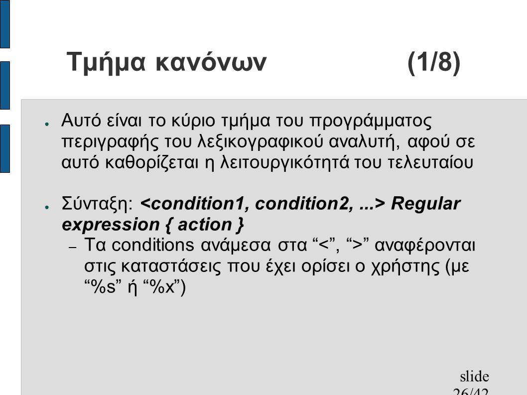 slide 26/42 Τμήμα κανόνων(1/8) ● Αυτό είναι το κύριο τμήμα του προγράμματος περιγραφής του λεξικογραφικού αναλυτή, αφού σε αυτό καθορίζεται η λειτουργικότητά του τελευταίου ● Σύνταξη: Regular expression { action } – Τα conditions ανάμεσα στα αναφέρονται στις καταστάσεις που έχει ορίσει ο χρήστης (με %s ή %x )