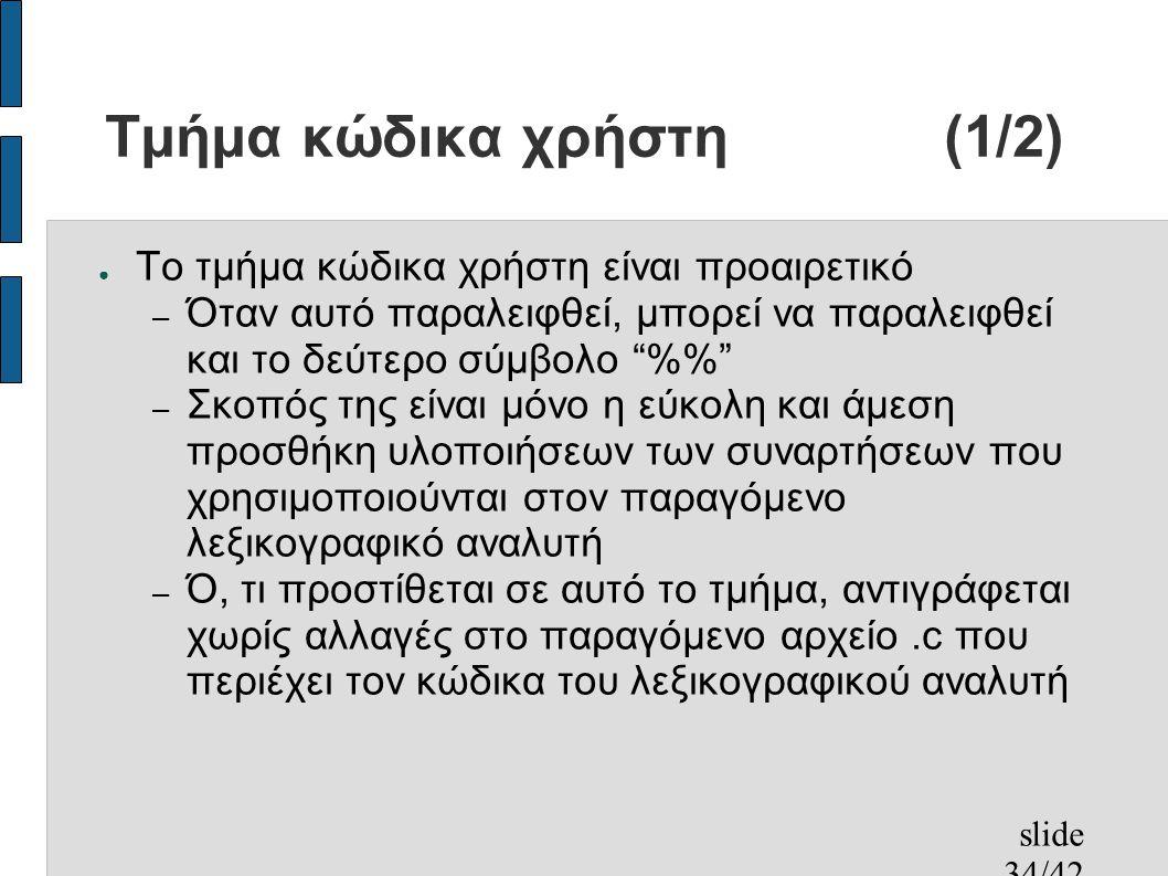 slide 34/42 Τμήμα κώδικα χρήστη(1/2) ● Το τμήμα κώδικα χρήστη είναι προαιρετικό – Όταν αυτό παραλειφθεί, μπορεί να παραλειφθεί και το δεύτερο σύμβολο % – Σκοπός της είναι μόνο η εύκολη και άμεση προσθήκη υλοποιήσεων των συναρτήσεων που χρησιμοποιούνται στον παραγόμενο λεξικογραφικό αναλυτή – Ό, τι προστίθεται σε αυτό το τμήμα, αντιγράφεται χωρίς αλλαγές στο παραγόμενο αρχείο.c που περιέχει τον κώδικα του λεξικογραφικού αναλυτή