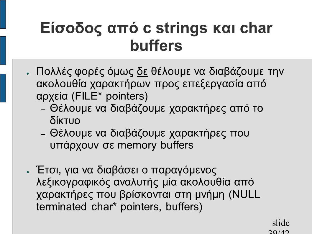 slide 39/42 Είσοδος από c strings και char buffers ● Πολλές φορές όμως δε θέλουμε να διαβάζουμε την ακολουθία χαρακτήρων προς επεξεργασία από αρχεία (FILE* pointers) – Θέλουμε να διαβάζουμε χαρακτήρες από το δίκτυο – Θέλουμε να διαβάζουμε χαρακτήρες που υπάρχουν σε memory buffers ● Έτσι, για να διαβάσει ο παραγόμενος λεξικογραφικός αναλυτής μία ακολουθία από χαρακτήρες που βρίσκονται στη μνήμη (NULL terminated char* pointers, buffers)
