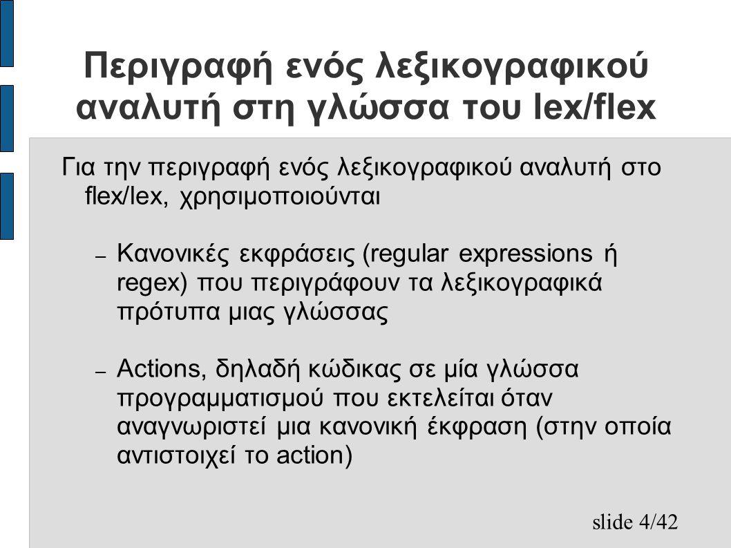 slide 4/42 Περιγραφή ενός λεξικογραφικού αναλυτή στη γλώσσα του lex/flex Για την περιγραφή ενός λεξικογραφικού αναλυτή στο flex/lex, χρησιμοποιούνται – Κανονικές εκφράσεις (regular expressions ή regex) που περιγράφουν τα λεξικογραφικά πρότυπα μιας γλώσσας – Actions, δηλαδή κώδικας σε μία γλώσσα προγραμματισμού που εκτελείται όταν αναγνωριστεί μια κανονική έκφραση (στην οποία αντιστοιχεί το action)