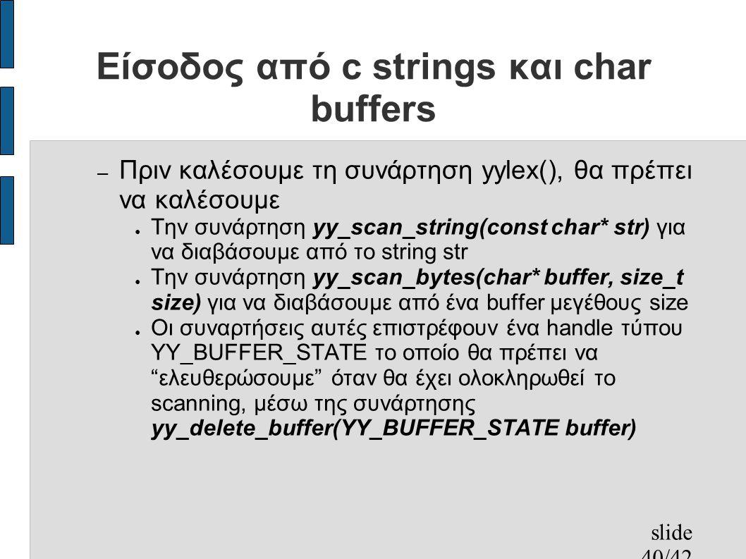 slide 40/42 Είσοδος από c strings και char buffers – Πριν καλέσουμε τη συνάρτηση yylex(), θα πρέπει να καλέσουμε ● Την συνάρτηση yy_scan_string(const char* str) για να διαβάσουμε από το string str ● Την συνάρτηση yy_scan_bytes(char* buffer, size_t size) για να διαβάσουμε από ένα buffer μεγέθους size ● Οι συναρτήσεις αυτές επιστρέφουν ένα handle τύπου YY_BUFFER_STATE το οποίο θα πρέπει να ελευθερώσουμε όταν θα έχει ολοκληρωθεί το scanning, μέσω της συνάρτησης yy_delete_buffer(YY_BUFFER_STATE buffer)