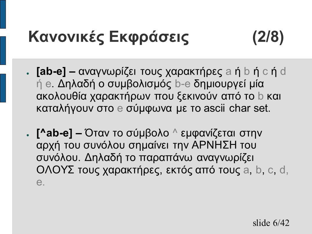 slide 7/42 Κανονικές Εκφράσεις(3/8) ● r* - kleen star, αναγνωρίζει καμία ή περισσότερες επαναλήψεις της κανονικής έκφρασης r – παράδειγμα ● η a* περιγράφει τα ε, a, aa, aaaa, aaaaaaaaaaaa,...