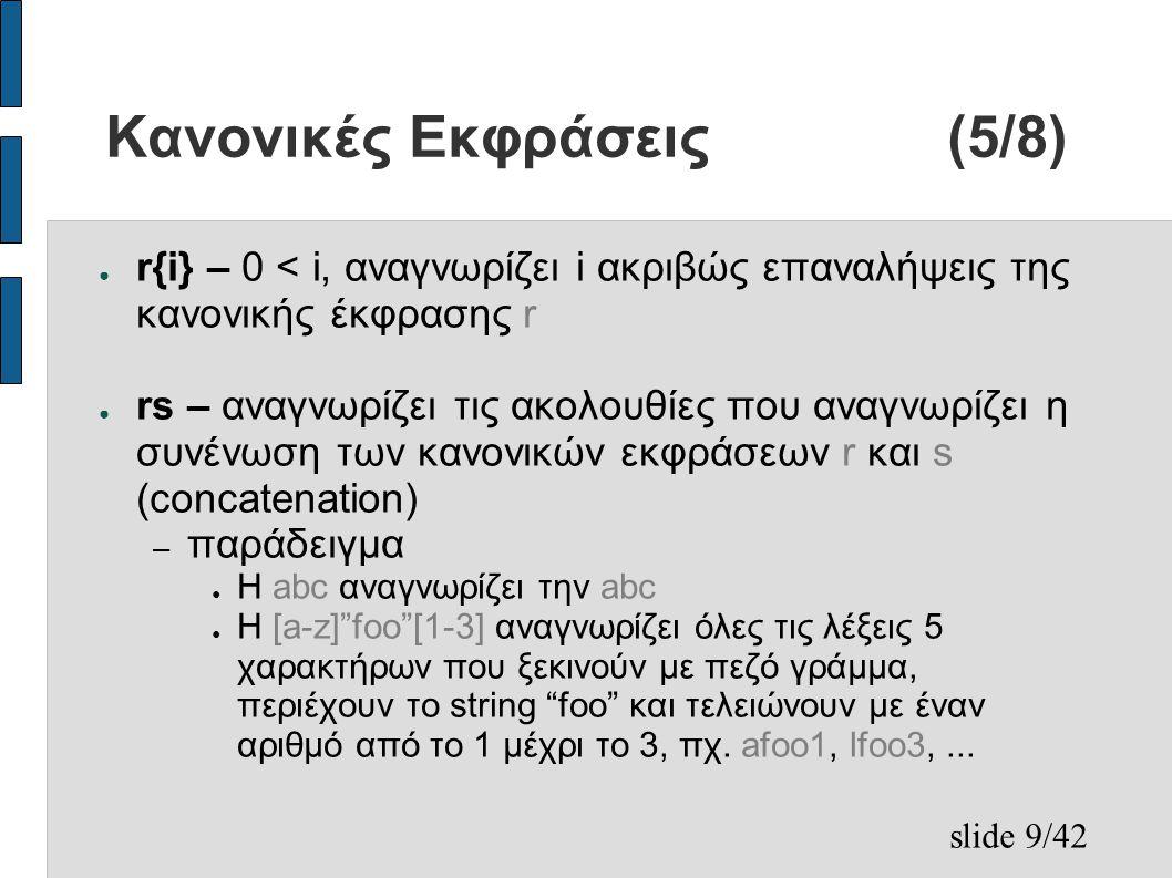 slide 9/42 Κανονικές Εκφράσεις(5/8) ● r{i} – 0 < i, αναγνωρίζει i ακριβώς επαναλήψεις της κανονικής έκφρασης r ● rs – αναγνωρίζει τις ακολουθίες που αναγνωρίζει η συνένωση των κανονικών εκφράσεων r και s (concatenation) – παράδειγμα ● Η abc αναγνωρίζει την abc ● H [a-z] foo [1-3] αναγνωρίζει όλες τις λέξεις 5 χαρακτήρων που ξεκινούν με πεζό γράμμα, περιέχουν το string foo και τελειώνουν με έναν αριθμό από το 1 μέχρι το 3, πχ.
