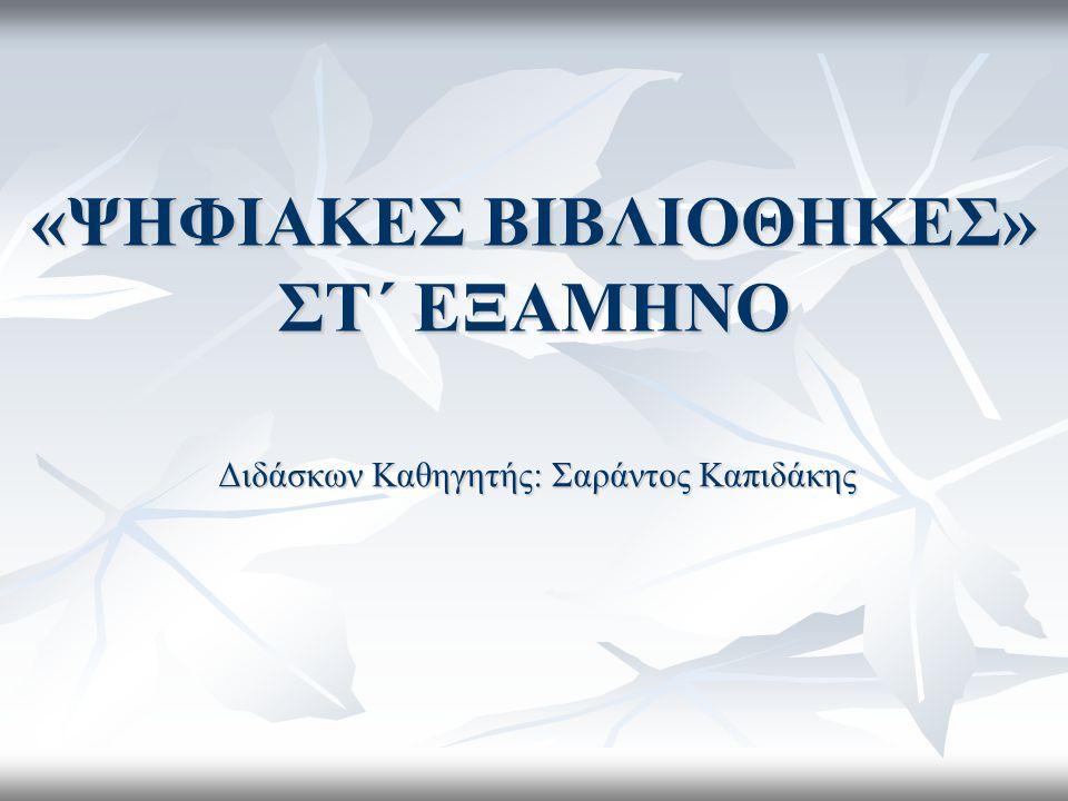 «ΨΗΦΙΑΚΕΣ ΒΙΒΛΙΟΘΗΚΕΣ» ΣΤ΄ ΕΞΑΜΗΝΟ Διδάσκων Καθηγητής: Σαράντος Καπιδάκης