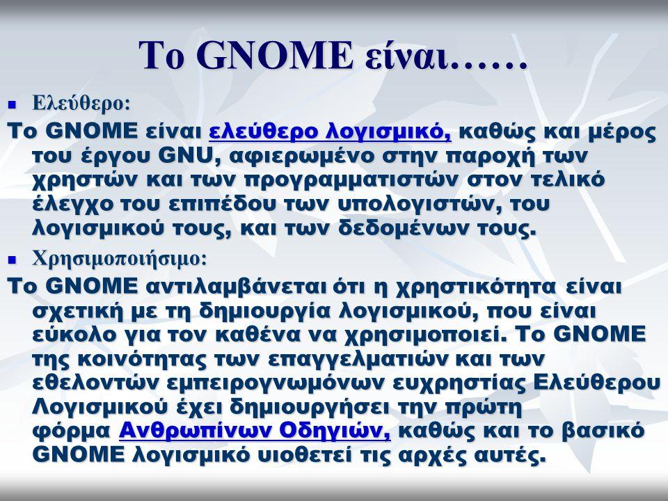 Το GNOME είναι…… Ελεύθερο: Ελεύθερο: Το GNOME είναι ελεύθερο λογισμικό, καθώς και μέρος του έργου GNU, αφιερωμένο στην παροχή των χρηστών και των προγραμματιστών στον τελικό έλεγχο του επιπέδου των υπολογιστών, του λογισμικού τους, και των δεδομένων τους.