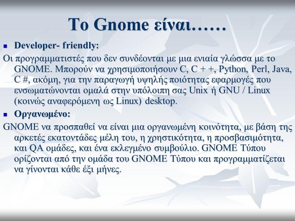 Το Gnome είναι…… Developer- friendly: Developer- friendly: Οι προγραμματιστές που δεν συνδέονται με μια ενιαία γλώσσα με το GNOME.