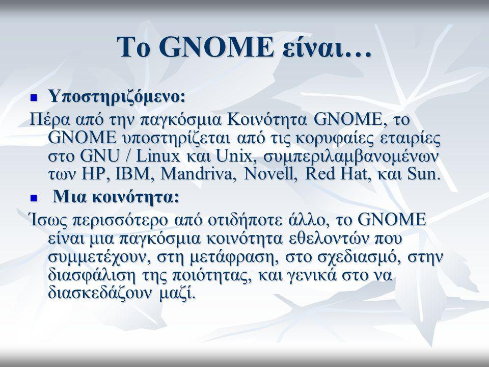 Το GNOME είναι… Υποστηριζόμενο: Υποστηριζόμενο: Πέρα από την παγκόσμια Κοινότητα GNOME, το GNOME υποστηρίζεται από τις κορυφαίες εταιρίες στο GNU / Linux και Unix, συμπεριλαμβανομένων των HP, IBM, Mandriva, Novell, Red Hat, και Sun.