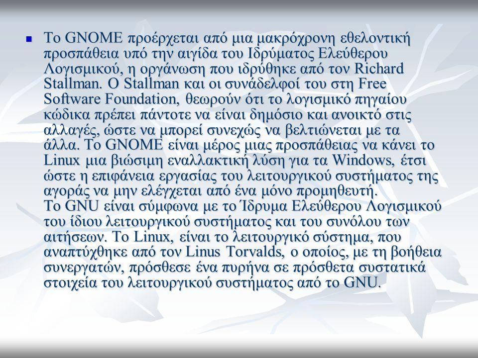 Το GNOME προέρχεται από μια μακρόχρονη εθελοντική προσπάθεια υπό την αιγίδα του Ιδρύματος Ελεύθερου Λογισμικού, η οργάνωση που ιδρύθηκε από τον Richard Stallman.