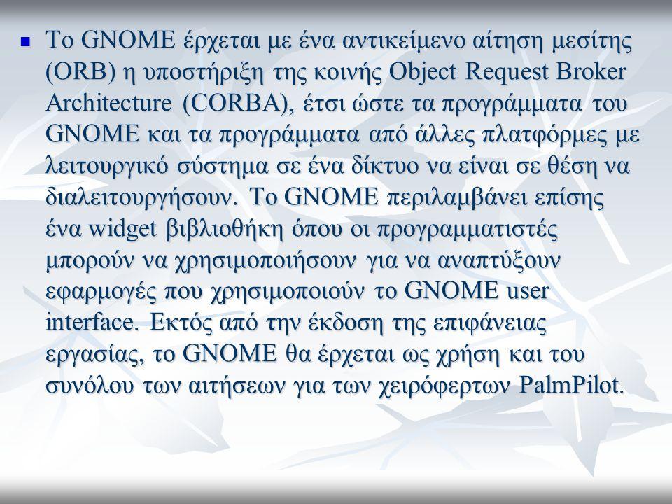 Το GNOME έρχεται με ένα αντικείμενο αίτηση μεσίτης (ORB) η υποστήριξη της κοινής Object Request Broker Architecture (CORBA), έτσι ώστε τα προγράμματα του GNOME και τα προγράμματα από άλλες πλατφόρμες με λειτουργικό σύστημα σε ένα δίκτυο να είναι σε θέση να διαλειτουργήσουν.