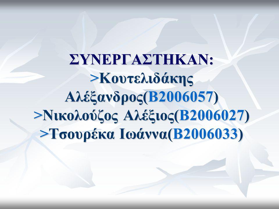 ΣΥΝΕΡΓΑΣΤΗΚΑΝ: >Κουτελιδάκης Αλέξανδρος(Β2006057) >Νικολούζος Αλέξιος(Β2006027) >Τσουρέκα Ιωάννα(Β2006033)