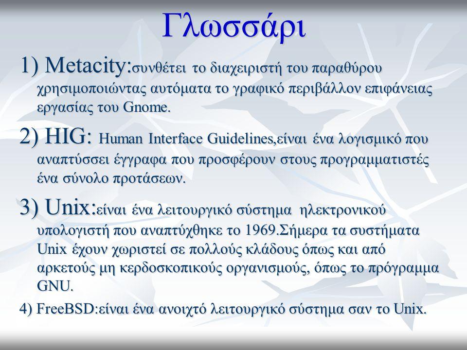 Γλωσσάρι 1) Metacity: συνθέτει το διαχειριστή του παραθύρου χρησιμοποιώντας αυτόματα το γραφικό περιβάλλον επιφάνειας εργασίας του Gnome.