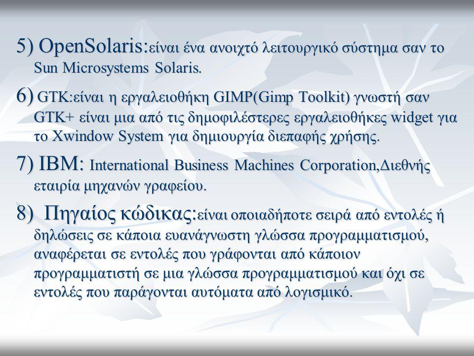 5) OpenSolaris: είναι ένα ανοιχτό λειτουργικό σύστημα σαν το Sun Microsystems Solaris.