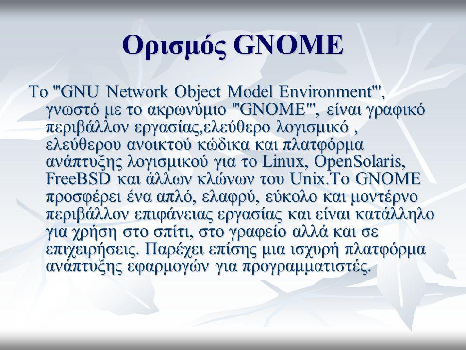 Ορισμός GNOME Το GNU Network Object Model Environment , γνωστό με το ακρωνύμιο GNOME , είναι γραφικό περιβάλλον εργασίας,ελεύθερο λογισμικό, ελεύθερου ανοικτού κώδικα και πλατφόρμα ανάπτυξης λογισμικού για το Linux, OpenSolaris, FreeBSD και άλλων κλώνων του Unix.Το GNOME προσφέρει ένα απλό, ελαφρύ, εύκολο και μοντέρνο περιβάλλον επιφάνειας εργασίας και είναι κατάλληλο για χρήση στο σπίτι, στο γραφείο αλλά και σε επιχειρήσεις.