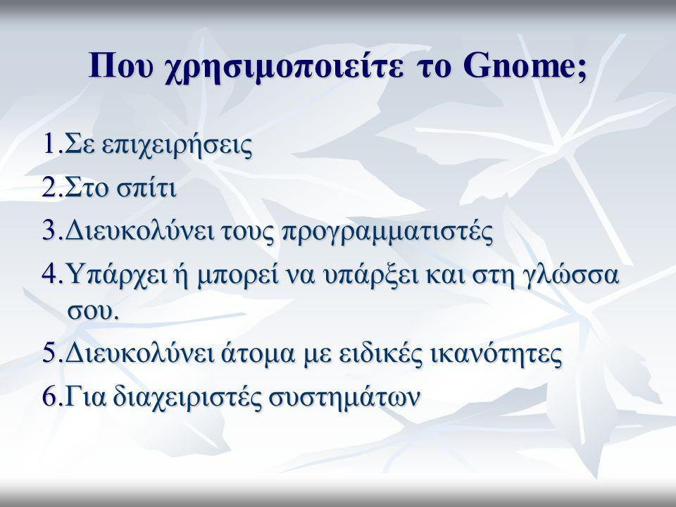 Που χρησιμοποιείτε το Gnome; 1.Σε επιχειρήσεις 2.Στο σπίτι 3.Διευκολύνει τους προγραμματιστές 4.Υπάρχει ή μπορεί να υπάρξει και στη γλώσσα σου.