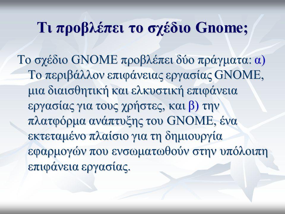 Τι προβλέπει το σχέδιο Gnome; Το σχέδιο GNOME προβλέπει δύο πράγματα: α) Το περιβάλλον επιφάνειας εργασίας GNOME, μια διαισθητική και ελκυστική επιφάνεια εργασίας για τους χρήστες, και β) την πλατφόρμα ανάπτυξης του GNOME, ένα εκτεταμένο πλαίσιο για τη δημιουργία εφαρμογών που ενσωματωθούν στην υπόλοιπη επιφάνεια εργασίας.