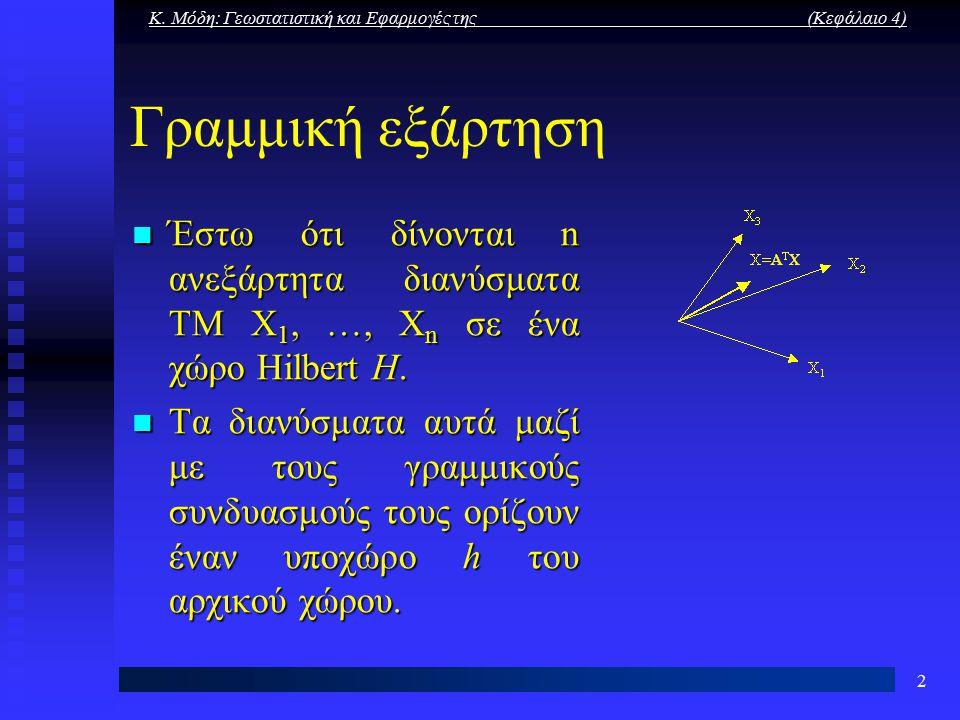 Κ. Μόδη: Γεωστατιστική και Εφαρμογές της (Κεφάλαιο 4) 2 Γραμμική εξάρτηση Έστω ότι δίνονται n ανεξάρτητα διανύσματα ΤΜ X 1, …, X n σε ένα χώρο Hilbert