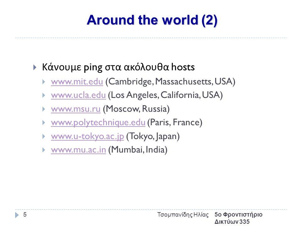 Around the world (3) 5ο Φροντιστήριο Δικτύων 335 Τσομπανίδης Ηλίας6 $ ping -c 50 www.mit.eduwww.mit.edu PING www.mit.edu (18.7.22.83): 56 data bytes 64 bytes from 18.7.22.83: icmp_seq=0 ttl=241 time=157.125 ms 64 bytes from 18.7.22.83: icmp_seq=1 ttl=241 time=156.800 ms 64 bytes from 18.7.22.83: icmp_seq=2 ttl=241 time=156.386 ms 64 bytes from 18.7.22.83: icmp_seq=3 ttl=241 time=155.564 ms 64 bytes from 18.7.22.83: icmp_seq=4 ttl=241 time=156.628 ms 64 bytes from 18.7.22.83: icmp_seq=5 ttl=241 time=155.795 ms … 64 bytes from 18.7.22.83: icmp_seq=49 ttl=241 time=156.346 ms --- www.mit.edu ping statistics --- 50 packets transmitted, 50 packets received, 0% packet loss round-trip min/avg/max/stddev = 155.059/156.466/158.377/0.690 ms