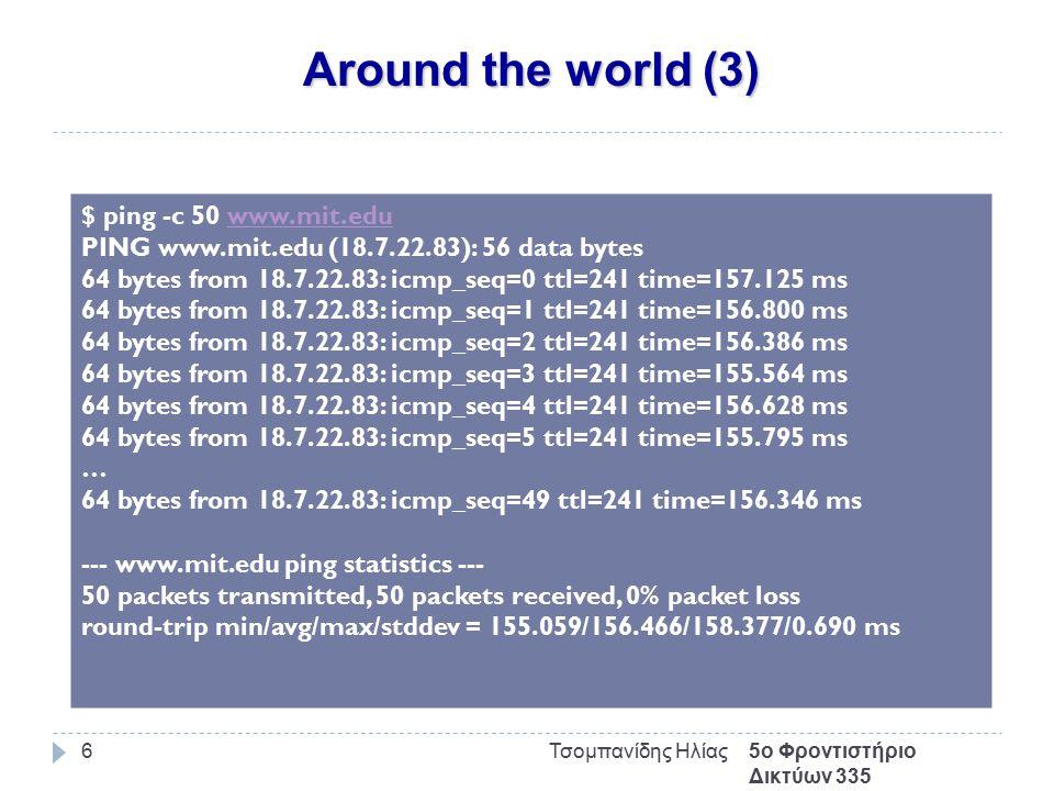 Around the world (3) 5ο Φροντιστήριο Δικτύων 335 Τσομπανίδης Ηλίας6 $ ping -c 50 www.mit.eduwww.mit.edu PING www.mit.edu (18.7.22.83): 56 data bytes 6