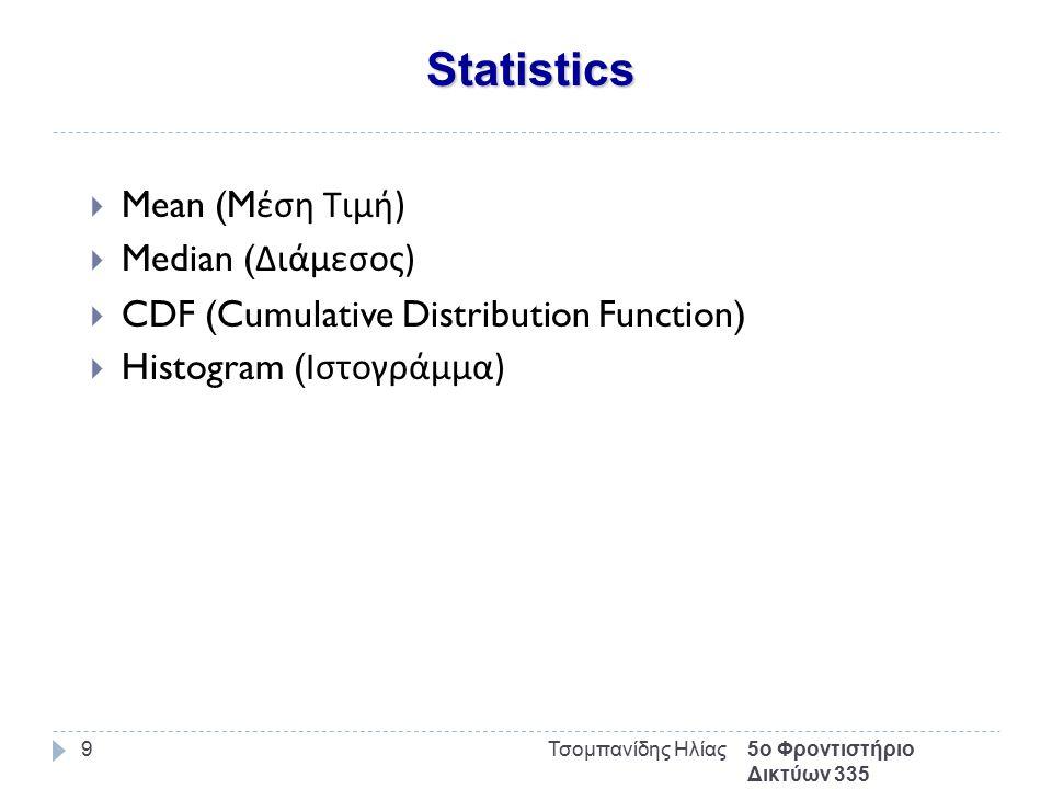 Statistics 5ο Φροντιστήριο Δικτύων 335 Τσομπανίδης Ηλίας9  Mean (M έση Τιμή )  Median ( Διάμεσος )  CDF (Cumulative Distribution Function)  Histogram ( Ιστογράμμα )