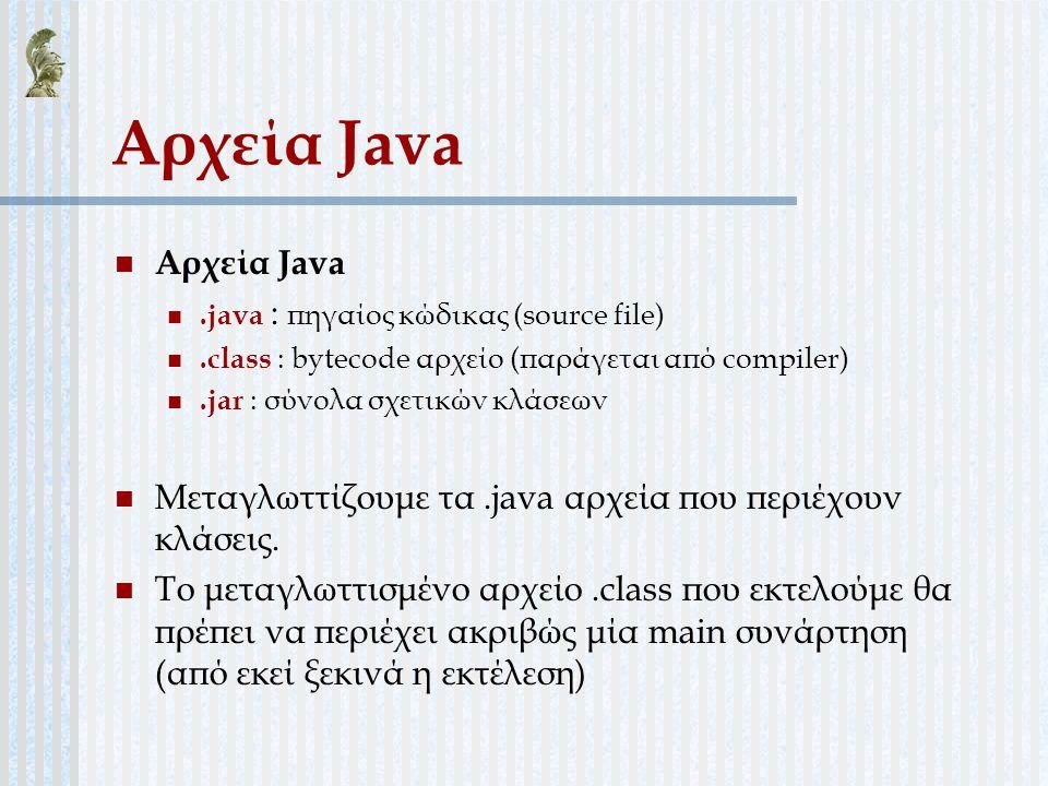 Αρχεία Java.java : πηγαίος κώδικας (source file).class : bytecode αρχείο (παράγεται από compiler).jar : σύνολα σχετικών κλάσεων Μεταγλωττίζουμε τα.jav