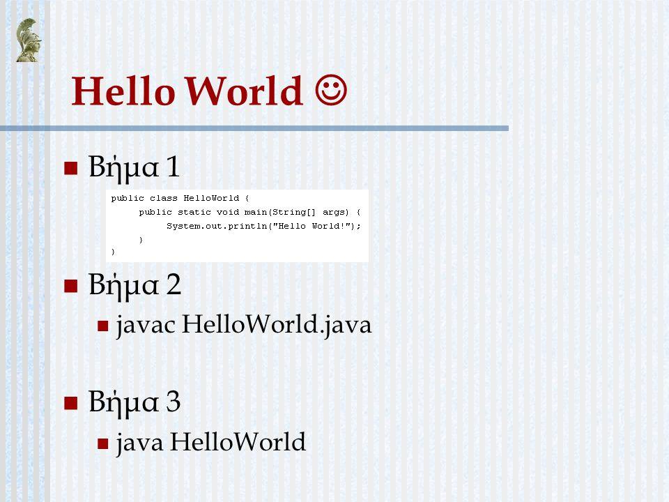 Hello World Βήμα 1 Βήμα 2 javac HelloWorld.java Βήμα 3 java HelloWorld