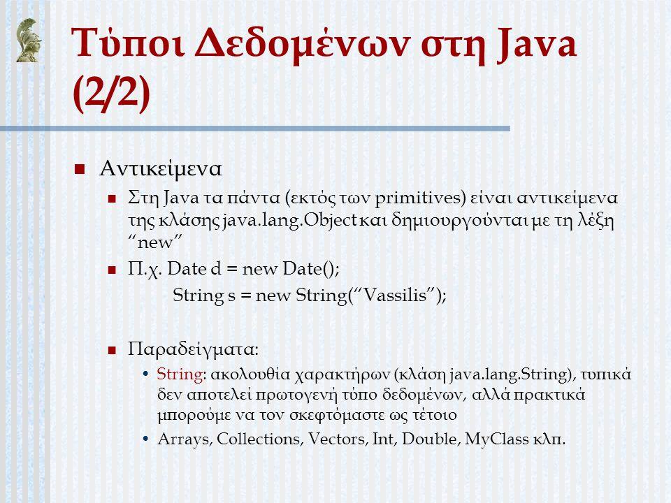 Τύποι Δεδομένων στη Java (2/2) Αντικείμενα Στη Java τα πάντα (εκτός των primitives) είναι αντικείμενα της κλάσης java.lang.Object και δημιουργούνται μ