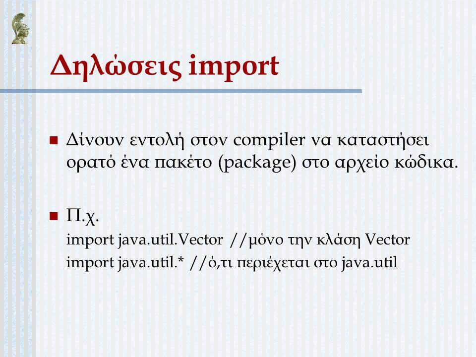 Δηλώσεις import Δίνουν εντολή στον compiler να καταστήσει ορατό ένα πακέτο (package) στο αρχείο κώδικα. Π.χ. import java.util.Vector //μόνο την κλάση