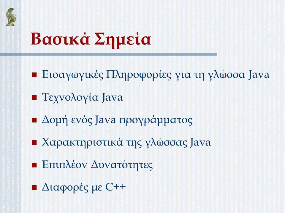 Βασικά Σημεία Εισαγωγικές Πληροφορίες για τη γλώσσα Java Τεχνολογία Java Δομή ενός Java προγράμματος Χαρακτηριστικά της γλώσσας Java Επιπλέον Δυνατότη