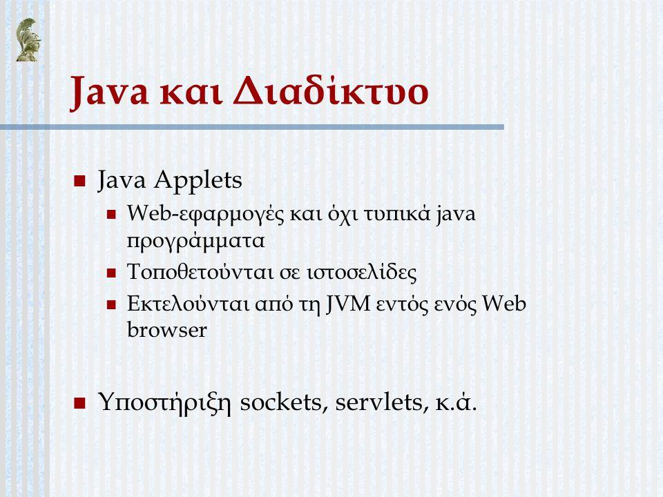 Java και Διαδίκτυο Java Applets Web-εφαρμογές και όχι τυπικά java προγράμματα Τοποθετούνται σε ιστοσελίδες Εκτελούνται από τη JVM εντός ενός Web brows