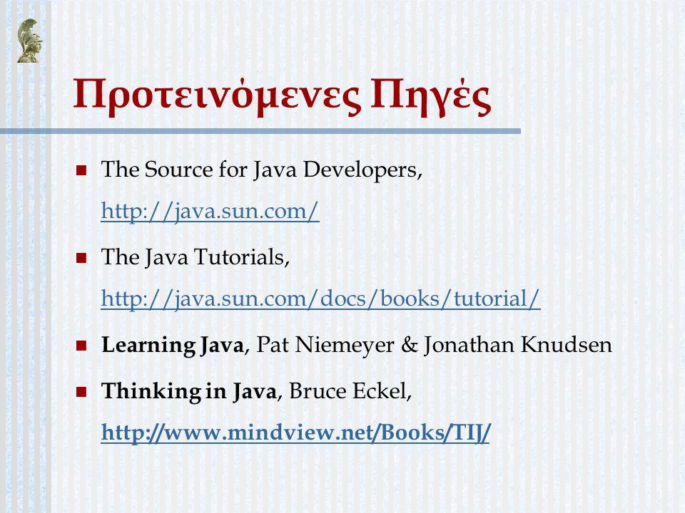 Προτεινόμενες Πηγές The Source for Java Developers, http://java.sun.com/ http://java.sun.com/ The Java Tutorials, http://java.sun.com/docs/books/tutor
