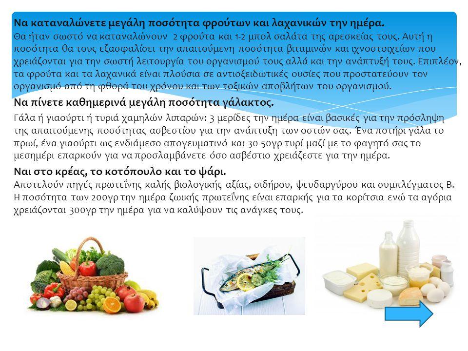 Να καταναλώνετε μεγάλη ποσότητα φρούτων και λαχανικών την ημέρα. Θα ήταν σωστό να καταναλώνουν 2 φρούτα και 1-2 μπολ σαλάτα της αρεσκείας τους. Αυτή η
