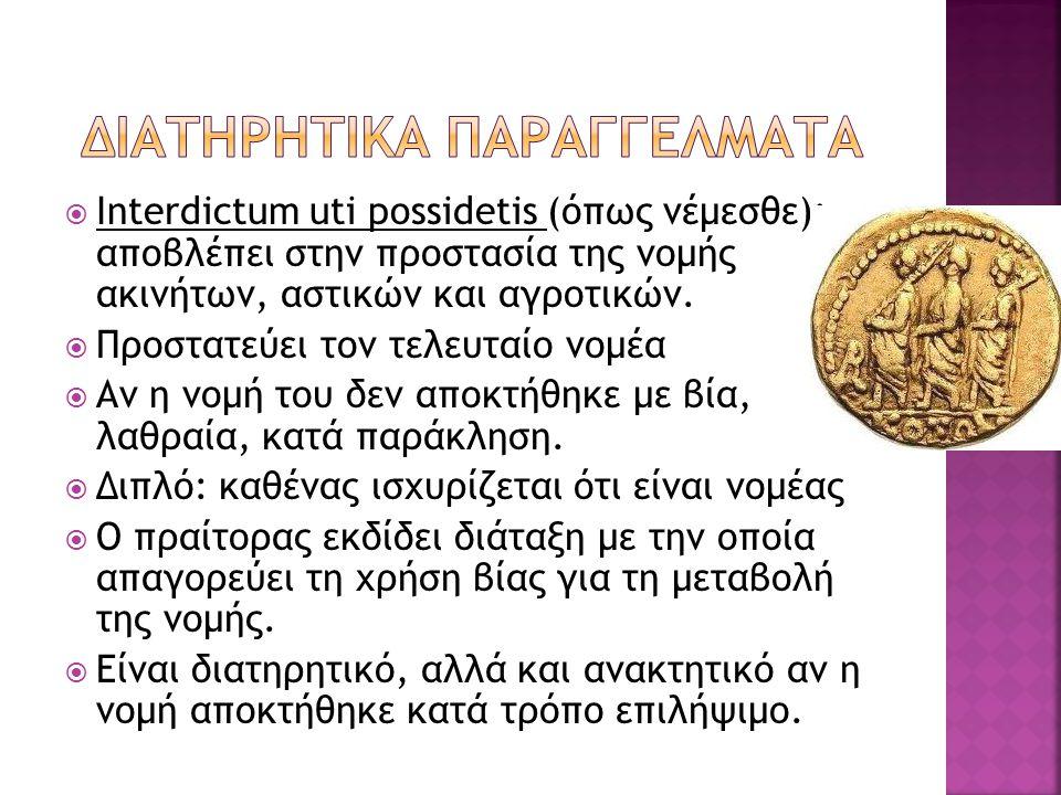  Interdictum uti possidetis (όπως νέμεσθε): αποβλέπει στην προστασία της νομής ακινήτων, αστικών και αγροτικών.