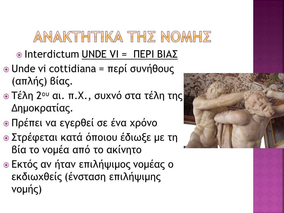  Interdictum UNDE VI = ΠΕΡΙ ΒΙΑΣ  Unde vi cottidiana = περί συνήθους (απλής) βίας.